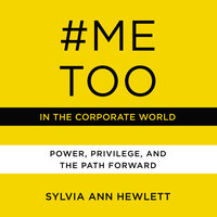 #MeToo in the Corporate World: Power, Privilege, and the Path Forward - Sylvia Ann Hewlett