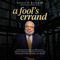 A Fool's Errand: Creating the National Museum of African American History and Culture in the Age of Bush, Obama, and Trump - Lonnige G. Bunch