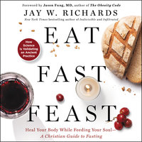 Eat, Fast, Feast: Heal Your Body While Feeding Your Soul-A Christian Guide to Fasting - Jay W. Richards