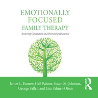 Emotionally Focused Family Therapy - Gail Palmer, James L. Furrow, Susan M. Johnson, Lisa Palmer-Olsen, George Faller
