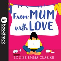 From Mum With Love: Booktrack Edition - Louise Emma Clarke