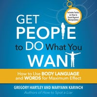Get People to Do What You Want: How to Use Body Language and Words for Maximum Effect - Maryann Karinch, Gregory Hartley