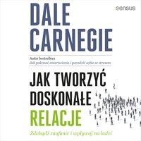 Jak tworzyć doskonałe relacje. Zdobądź zaufanie i wpływaj na ludzi - Dale Carnegie