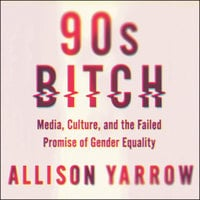 90s Bitch: Media, Culture, and the Failed Promise of Gender Equality - Allison Yarrow