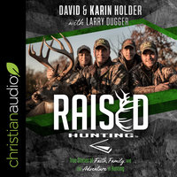 Raised Hunting: True Stories of Faith, Family, and the Adventure of Hunting - David Holder, Karin Holder