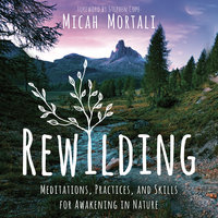 Rewilding: Meditations, Practices, and Skills for Awakening in Nature - Micah Mortali