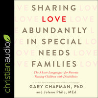Sharing Love Abundantly in Special Needs Families: The 5 Love Languages for Parents Raising Children with Disabilities - Gary Chapman, Jolene Philo