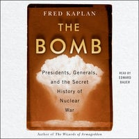 The Bomb: Presidents, Generals, and the Secret History of Nuclear War - Fred Kaplan