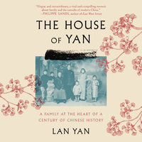 The House of Yan: A Family at the Heart of a Century in Chinese History - Lan Yan