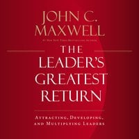The Leader's Greatest Return: Attracting, Developing, and Multiplying Leaders - John C. Maxwell