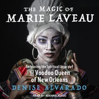 The Magic of Marie Laveau: Embracing the Spiritual Legacy of the Voodoo Queen of New Orleans - Denise Alvarado
