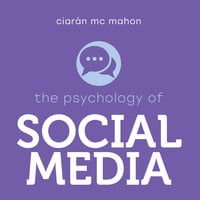 The Psychology of Social Media - Ciaran McMahon