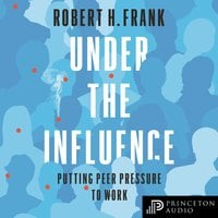 Under the Influence: Putting Peer Pressure to Work - Robert H. Frank