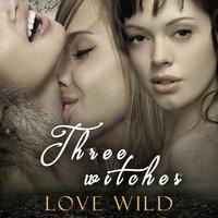 Three Witches - Love Wild