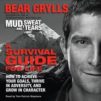 A Survival Guide for Life: How to Achieve Your Goals, Thrive in Adversity, and Grow in Character - Bear Grylls