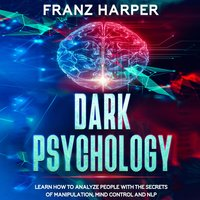 Dark Psychology: Learn How to Analyze People with the Secrets of Manipulation, Mind Control and NLP - Franz Harper