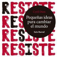 Resiste. Pequeñas ideas para cambiar el mundo - Cyril Dion