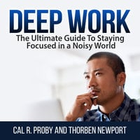 Deep Work: The Ultimate Guide To Staying Focused in a Noisy World - Cal R. Proby, Thorben Newport