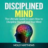 Disciplined Mind: The Ultimate Guide to Learn How to Discipline Yourself and Your Mind - Molly Matthews