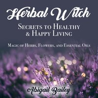 Herbal Witch, Secrets to Healty & Happy Living. Magic of Herbs, Flowers, And Essential Oils - Abigail Bailey