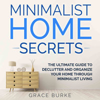 Minimalist Home Secrets: The Ultimate Guide to Declutter and Organize Your Home Through Minimalist Living - Grace Burke