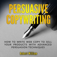Persuasive Copywriting: How to write web copy to sell your products with advanced persuasion techniques - Robert William
