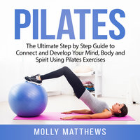 Pilates: The Ultimate Step by Step Guide to Connect and Develop Your Mind, Body and Spirit Using Pilates Exercises - Molly Matthews