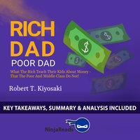 Rich Dad Poor Dad: What the Rich Teach Their Kids About Money - That the Poor and Middle Class Do Not! - Ninja Reads