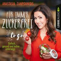 Für immer zuckerfrei - to go: Einfache Rezepte für unterwegs - Anastasia Zampounidis