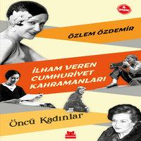 İlham Veren Cumhuriyet Kahramanları - Öncü Kadınlar - Özlem Özdemir
