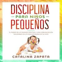 Disciplina para niños pequeños: El poder de la crianza positiva y una comunicación saludable en la vida cotidiana de su hijo - Catalina Zapata