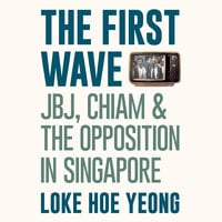 The First Wave: JBJ, Chiam & the Opposition in Singapore - Loke Hoe Yeong