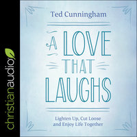 A Love That Laughs: Lighten Up, Cut Loose, and Enjoy Life Together - Ted Cunningham