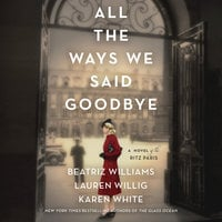 All the Ways We Said Goodbye: A Novel of the Ritz Paris - Karen White, Beatriz Williams, Lauren Willig