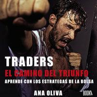 Traders: El camino del Triunfo. Aprendre con los estrategas de la bolsa - Ana Oliva
