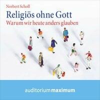 Religiös ohne Gott: Warum wir heute anders glauben - Norbert Scholl