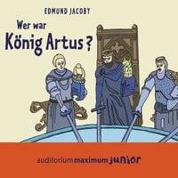 Wer war König Artus? - Edmund Jacoby