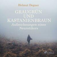 Graugrün und Kastanienbraun - Aufzeichnungen eines Neurotikers - Helmut Degner