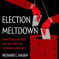 Election Meltdown: Dirty Tricks, Distrust, and the Threat to American Democracy - Richard L. Hasen