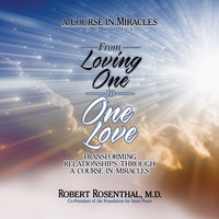 From Loving One to One Love: Transforming Relationships Through A Course in Miracles - Robert Rosenthal