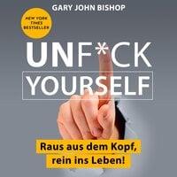 Unf*ck Yourself: Raus aus dem Kopf, rein ins Leben! - Gary John Bishop