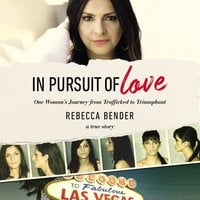 In Pursuit of Love: One Woman's Journey from Trafficked to Triumphant - Rebecca Bender