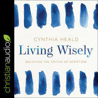 Living Wisely: Believing the Truths of Scripture - Cynthia Heald