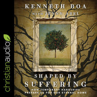 Shaped by Suffering: How Temporary Hardships Prepare Us for Our Eternal Home - Jenny Abel, Kenneth Boa