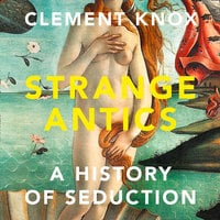 Strange Antics: A History of Seduction - Clement Knox