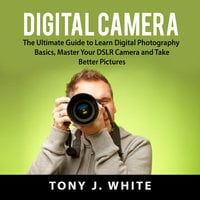 Digital Camera: The Ultimate Guide to Learn Digital Photography Basics, Master Your DSLR Camera and Take Better Pictures - Tony J. White