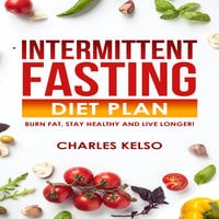 Intermittent Fasting Diet Plan: Burn Fat, Stay Healthy and Live Longer! - Charles Kelso