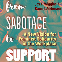 From Sabotage to Support: A New Vision for Feminist Solidarity in the Workplace - Joy L. Wiggins, Kami J. Anderson
