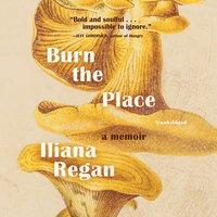 Burn the Place: A Memoir - Iliana Regan