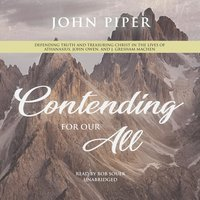 Contending for Our All: Defending Truth and Treasuring Christ in the Lives of Athanasius, John Owen, and J. Gresham Machen - John Piper